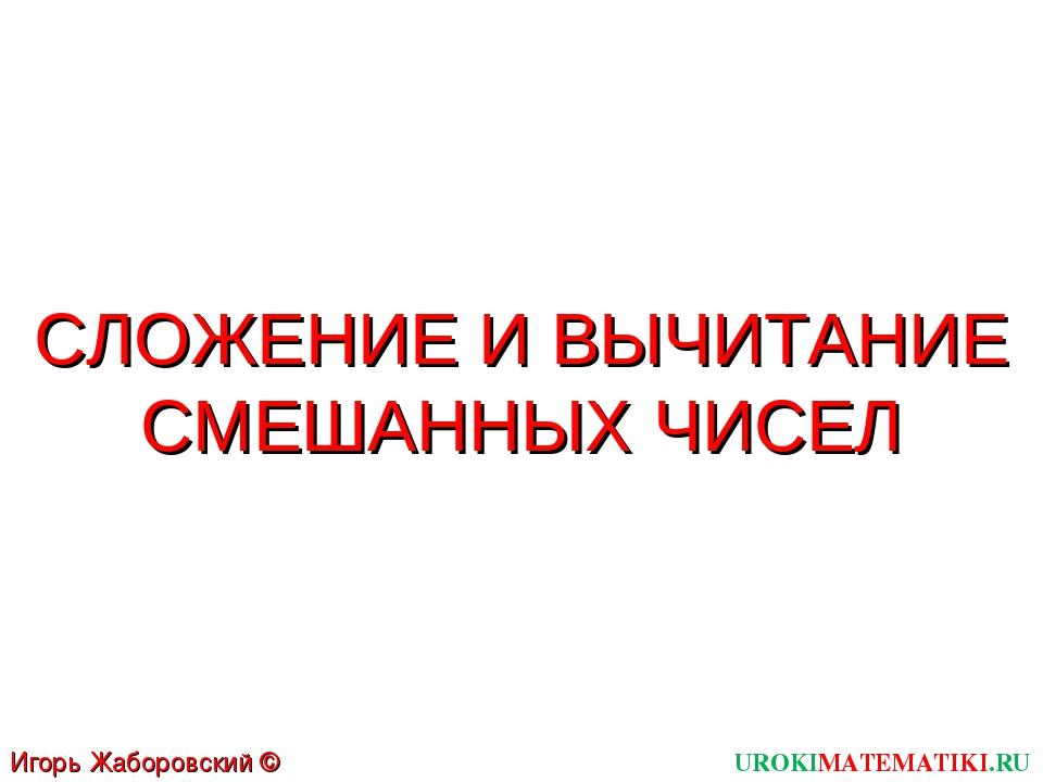 UROKIMATEMATIKI.RU Игорь Жаборовский © 2011 СЛОЖЕНИЕ И ВЫЧИТАНИЕ СМЕШАННЫХ ЧИСЕЛ