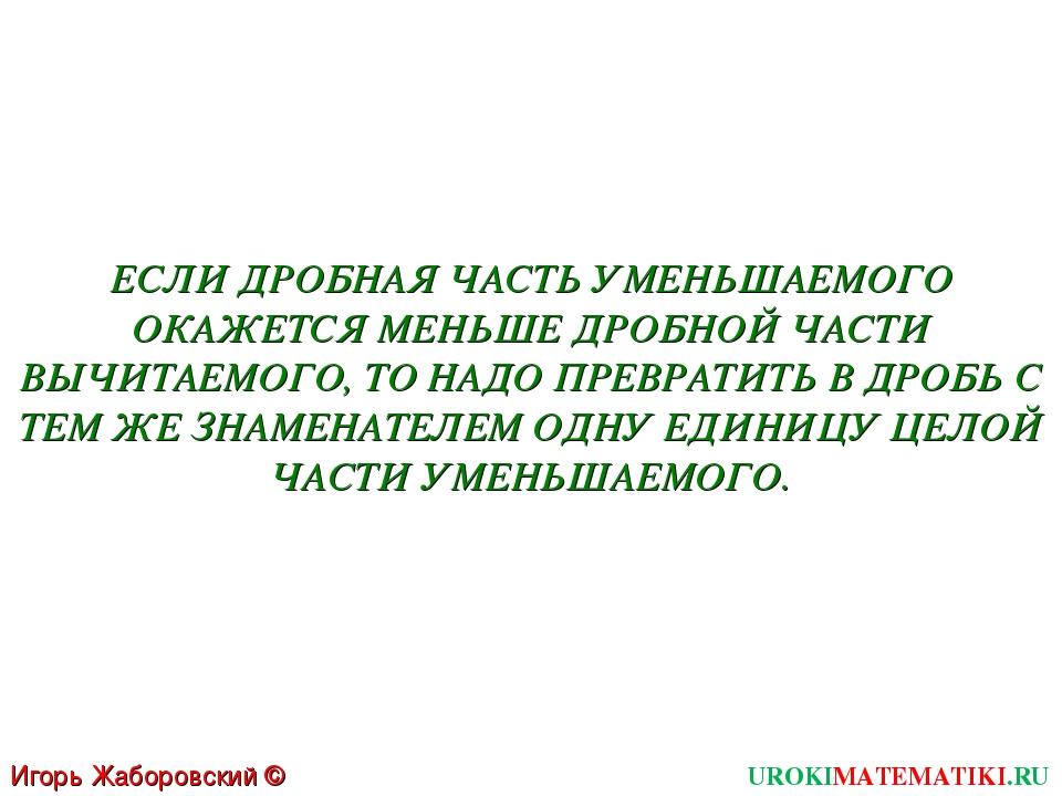 UROKIMATEMATIKI.RU Игорь Жаборовский © 2011 ЕСЛИ ДРОБНАЯ ЧАСТЬ УМЕНЬШАЕМОГО О...