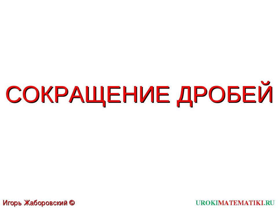 UROKIMATEMATIKI.RU Игорь Жаборовский © 2011 СОКРАЩЕНИЕ ДРОБЕЙ