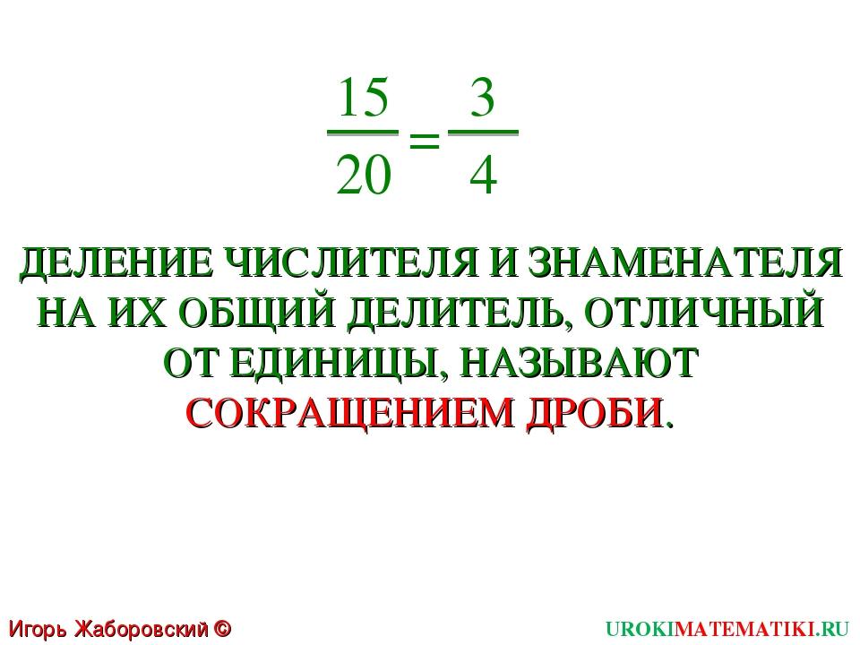 UROKIMATEMATIKI.RU Игорь Жаборовский © 2011 15 20 = 3 4 ДЕЛЕНИЕ ЧИСЛИТЕЛЯ И З...