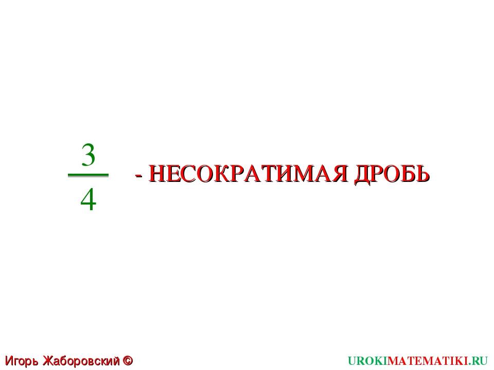 UROKIMATEMATIKI.RU Игорь Жаборовский © 2011 3 4 - НЕСОКРАТИМАЯ ДРОБЬ