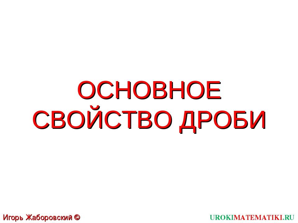 UROKIMATEMATIKI.RU Игорь Жаборовский © 2011 ОСНОВНОЕ СВОЙСТВО ДРОБИ