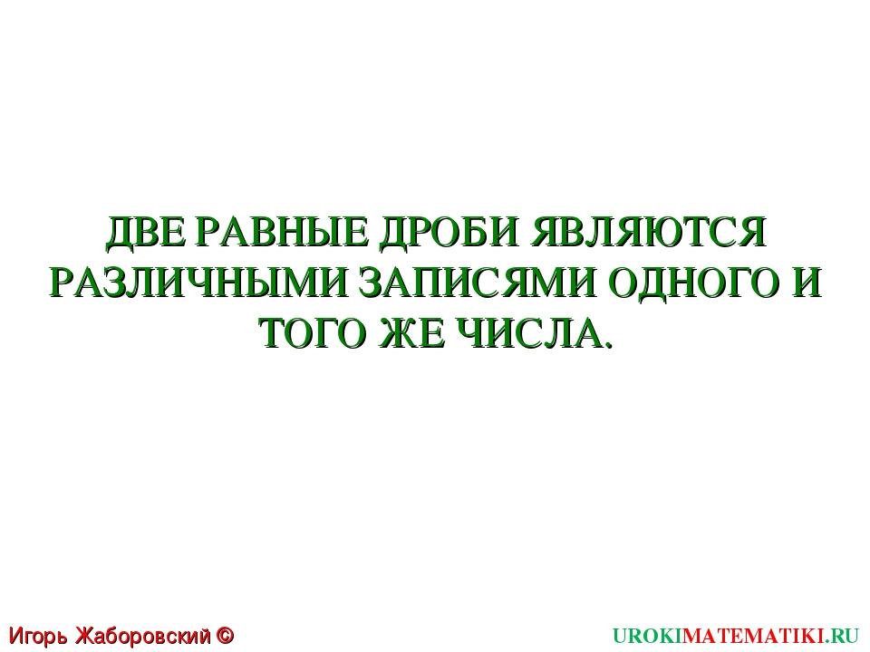 Игорь Жаборовский © 2011 UROKIMATEMATIKI.RU ДВЕ РАВНЫЕ ДРОБИ ЯВЛЯЮТСЯ РАЗЛИЧН...
