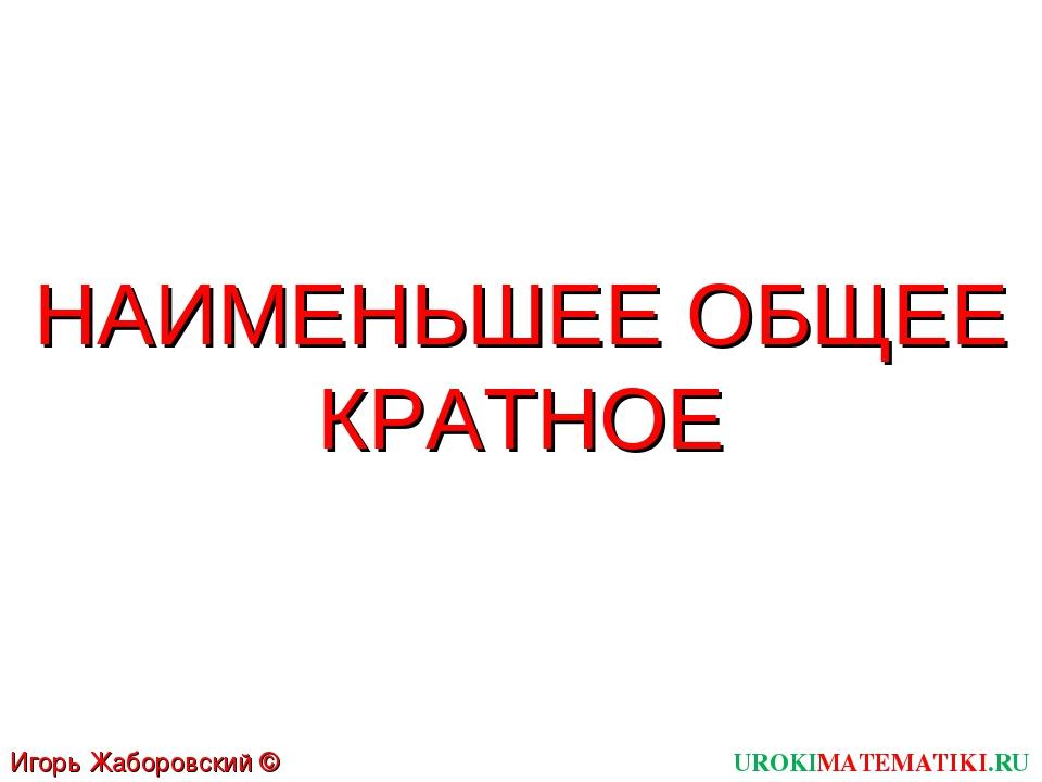 UROKIMATEMATIKI.RU Игорь Жаборовский © 2011 НАИМЕНЬШЕЕ ОБЩЕЕ КРАТНОЕ