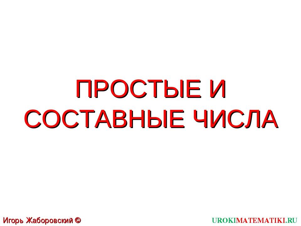 ПРОСТЫЕ И СОСТАВНЫЕ ЧИСЛА UROKIMATEMATIKI.RU Игорь Жаборовский © 2011