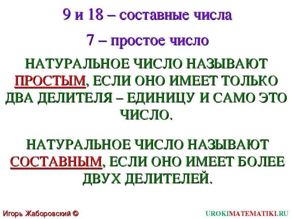 9 и 18 – составные числа 7 – простое число НАТУРАЛЬНОЕ ЧИСЛО НАЗЫВАЮТ ПРОСТЫМ...