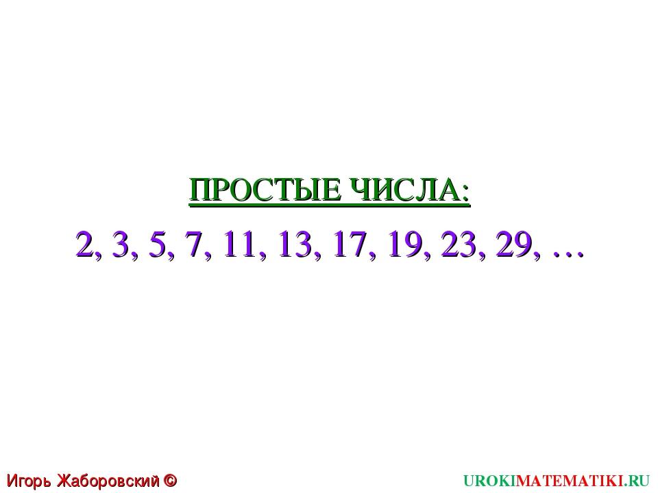 ПРОСТЫЕ ЧИСЛА: 2, 3, 5, 7, 11, 13, 17, 19, 23, 29, … UROKIMATEMATIKI.RU Игорь...