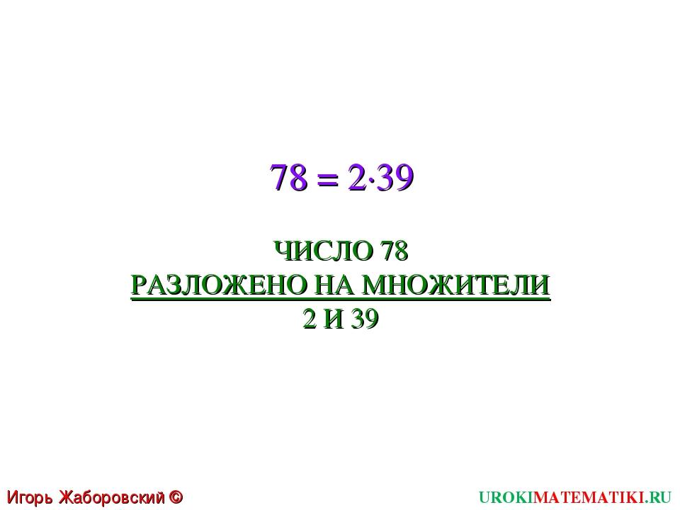 78 = 2∙39 ЧИСЛО 78 РАЗЛОЖЕНО НА МНОЖИТЕЛИ 2 И 39 UROKIMATEMATIKI.RU Игорь Жаб...