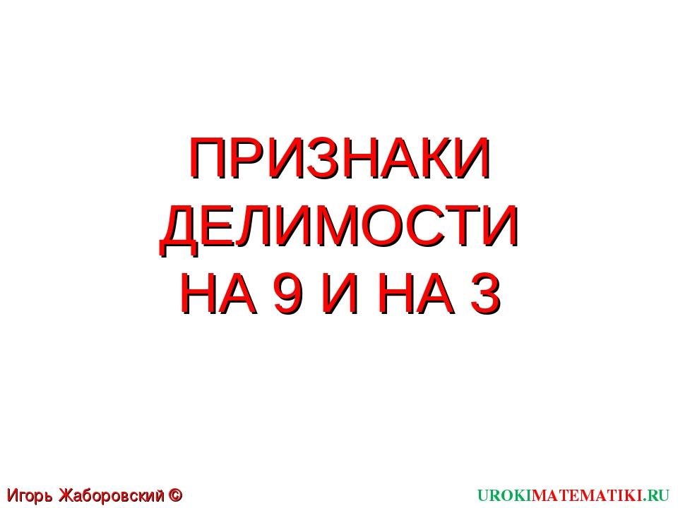 ПРИЗНАКИ ДЕЛИМОСТИ НА 9 И НА 3 UROKIMATEMATIKI.RU Игорь Жаборовский © 2011