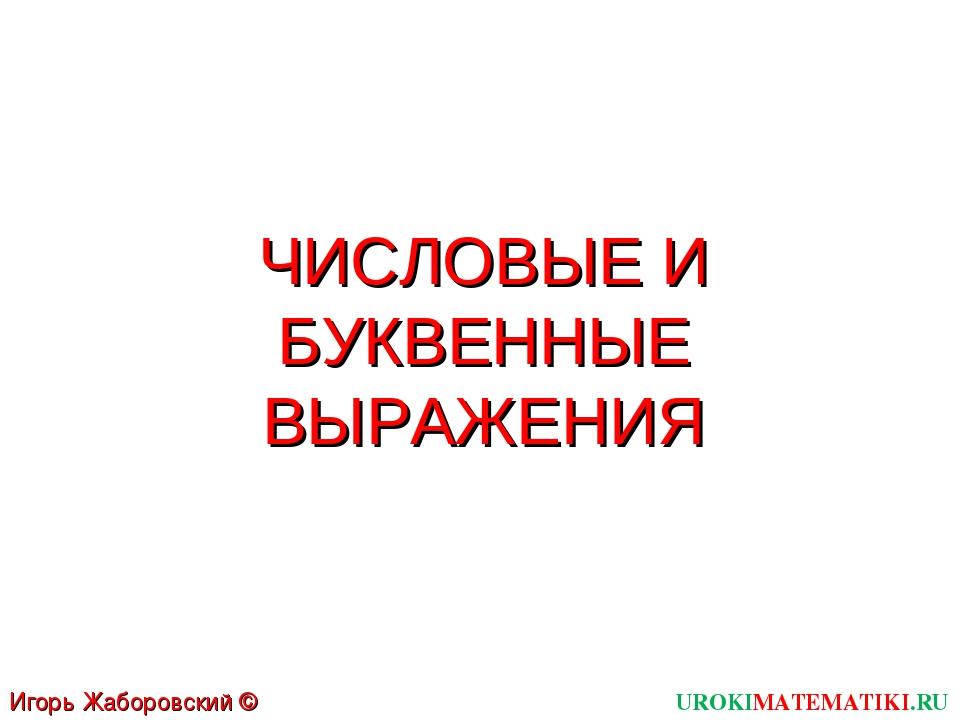 ЧИСЛОВЫЕ И БУКВЕННЫЕ ВЫРАЖЕНИЯ UROKIMATEMATIKI.RU Игорь Жаборовский © 2011
