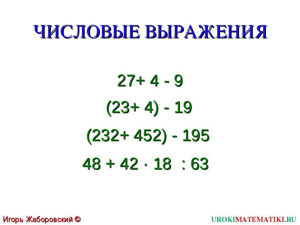ЧИСЛОВЫЕ ВЫРАЖЕНИЯ 27+ 4 - 9 (23+ 4) - 19 (232+ 452) - 195 48 + 42 · 18 : 63...