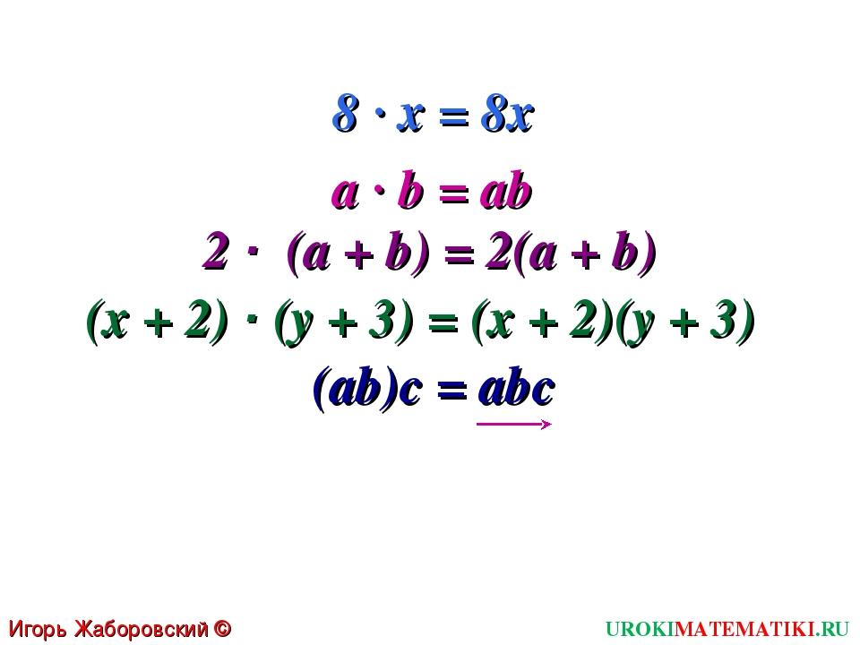 Игорь Жаборовский © 2011 UROKIMATEMATIKI.RU 8 · х = 8х a · b = ab 2 · (a + b)...