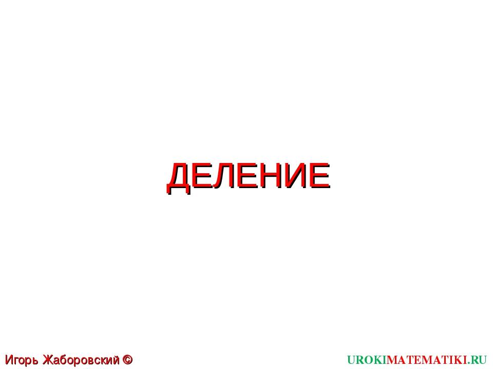 ДЕЛЕНИЕ UROKIMATEMATIKI.RU Игорь Жаборовский © 2011