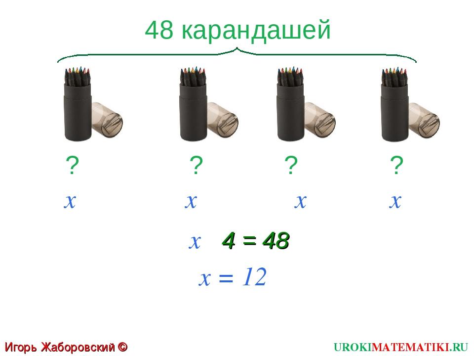 UROKIMATEMATIKI.RU Игорь Жаборовский © 2011 48 карандашей ? ? ? ? х х х х х ·...