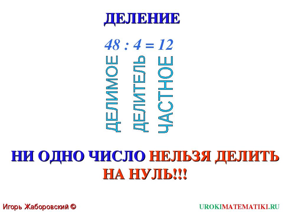 ДЕЛЕНИЕ 48 : 4 = 12 НИ ОДНО ЧИСЛО НЕЛЬЗЯ ДЕЛИТЬ НА НУЛЬ!!! Игорь Жаборовский...