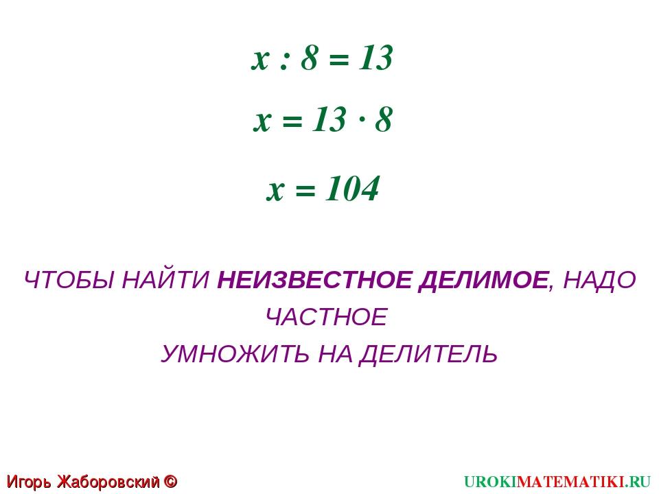 х : 8 = 13 х = 13 · 8 х = 104 ЧТОБЫ НАЙТИ НЕИЗВЕСТНОЕ ДЕЛИМОЕ, НАДО ЧАСТНОЕ У...