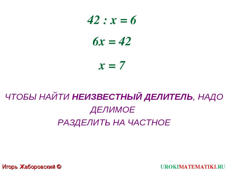 42 : х = 6 6х = 42 х = 7 ЧТОБЫ НАЙТИ НЕИЗВЕСТНЫЙ ДЕЛИТЕЛЬ, НАДО ДЕЛИМОЕ РАЗДЕ...