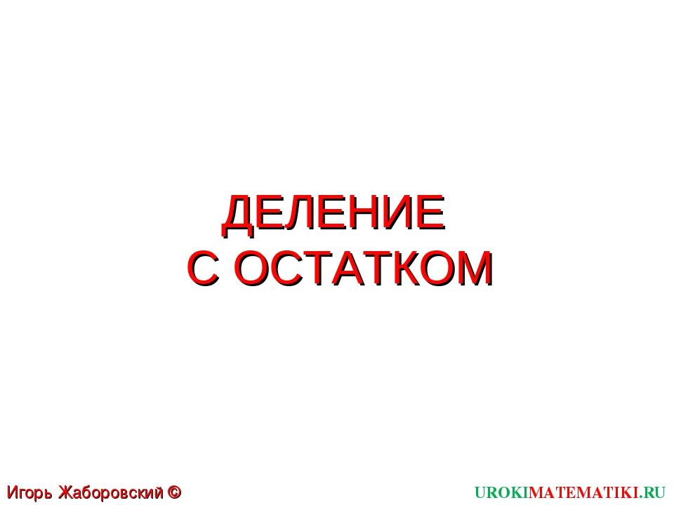 ДЕЛЕНИЕ С ОСТАТКОМ UROKIMATEMATIKI.RU Игорь Жаборовский © 2011