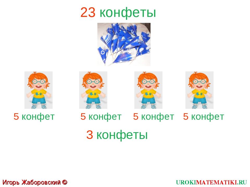 UROKIMATEMATIKI.RU Игорь Жаборовский © 2011 23 конфеты 5 конфет 5 конфет 5 ко...