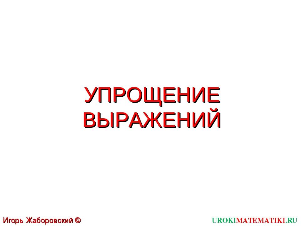 УПРОЩЕНИЕ ВЫРАЖЕНИЙ UROKIMATEMATIKI.RU Игорь Жаборовский © 2011
