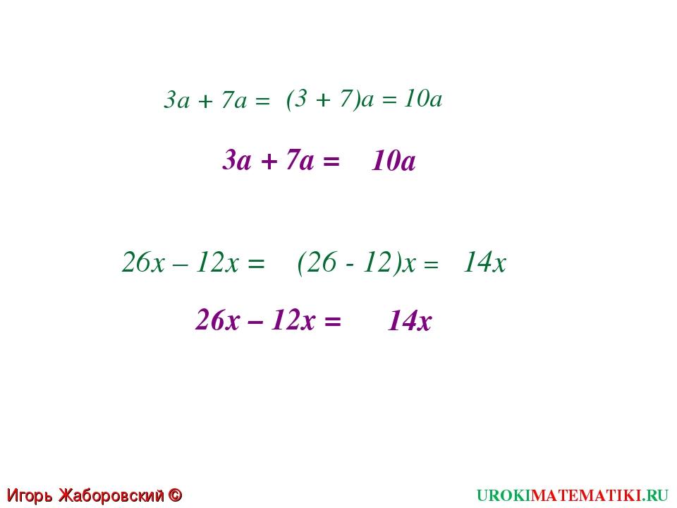 3а + 7а = (3 + 7)а = 10а 3а + 7а = 10а 26х – 12х = (26 - 12)х = 14х 26х – 12х...