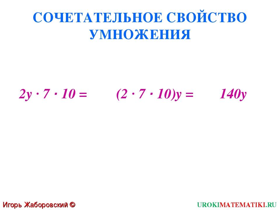 СОЧЕТАТЕЛЬНОЕ СВОЙСТВО УМНОЖЕНИЯ 2у · 7 · 10 = Игорь Жаборовский © 2011 UROKI...