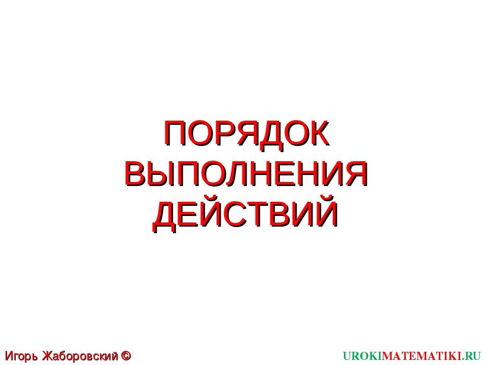 ПОРЯДОК ВЫПОЛНЕНИЯ ДЕЙСТВИЙ UROKIMATEMATIKI.RU Игорь Жаборовский © 2011