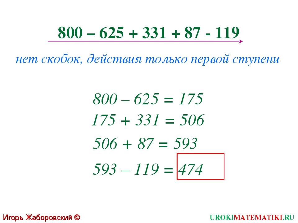 800 – 625 + 331 + 87 - 119 нет скобок, действия только первой ступени 800 – 6...