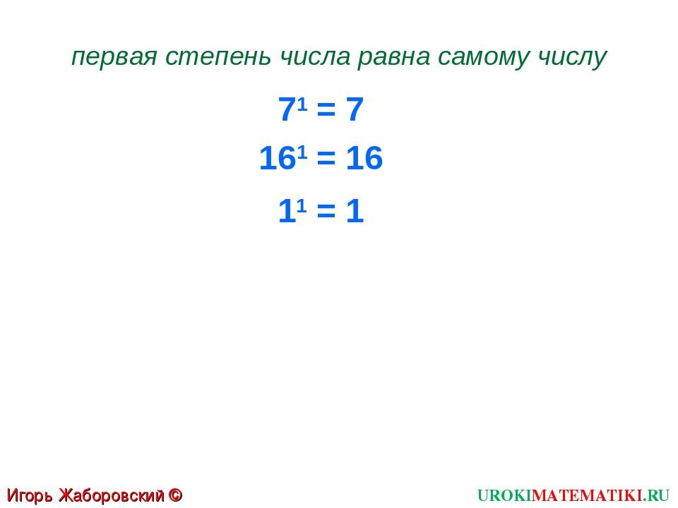 71 = 7 первая степень числа равна самому числу 161 = 16 11 = 1 Игорь Жаборовс...