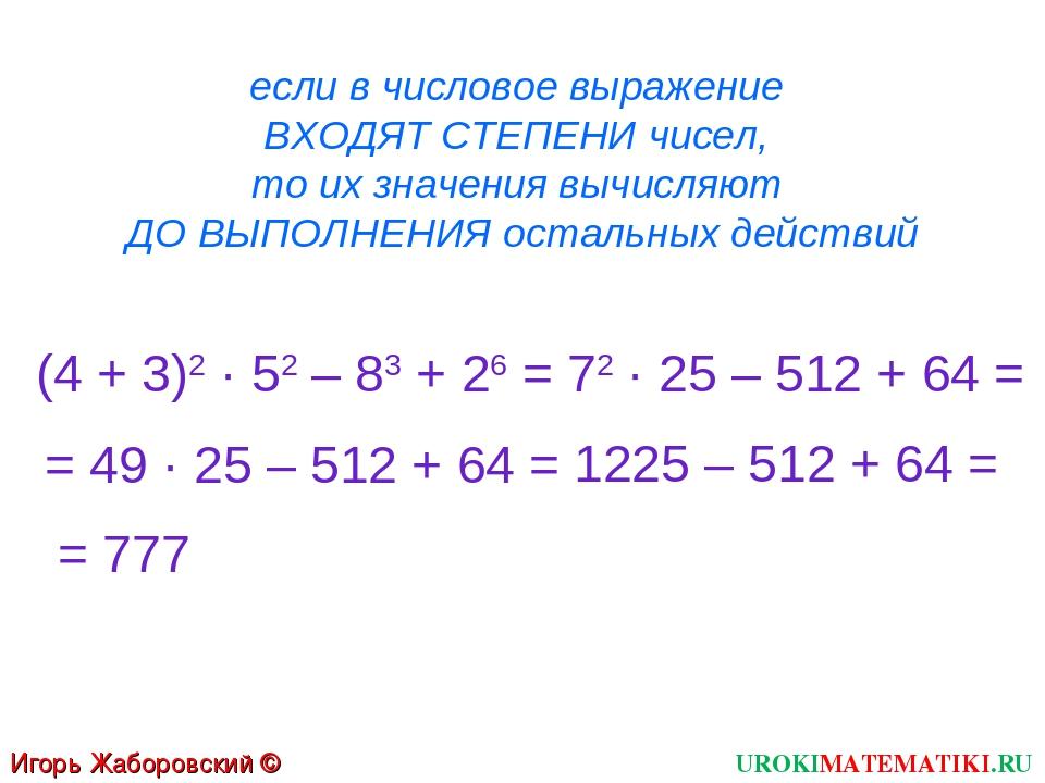 если в числовое выражение ВХОДЯТ СТЕПЕНИ чисел, то их значения вычисляют ДО В...