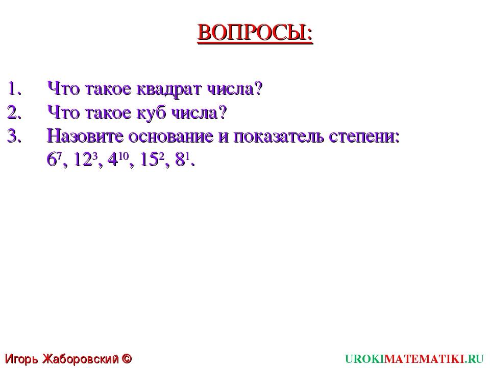 ВОПРОСЫ: Что такое квадрат числа? Что такое куб числа? Назовите основание и п...