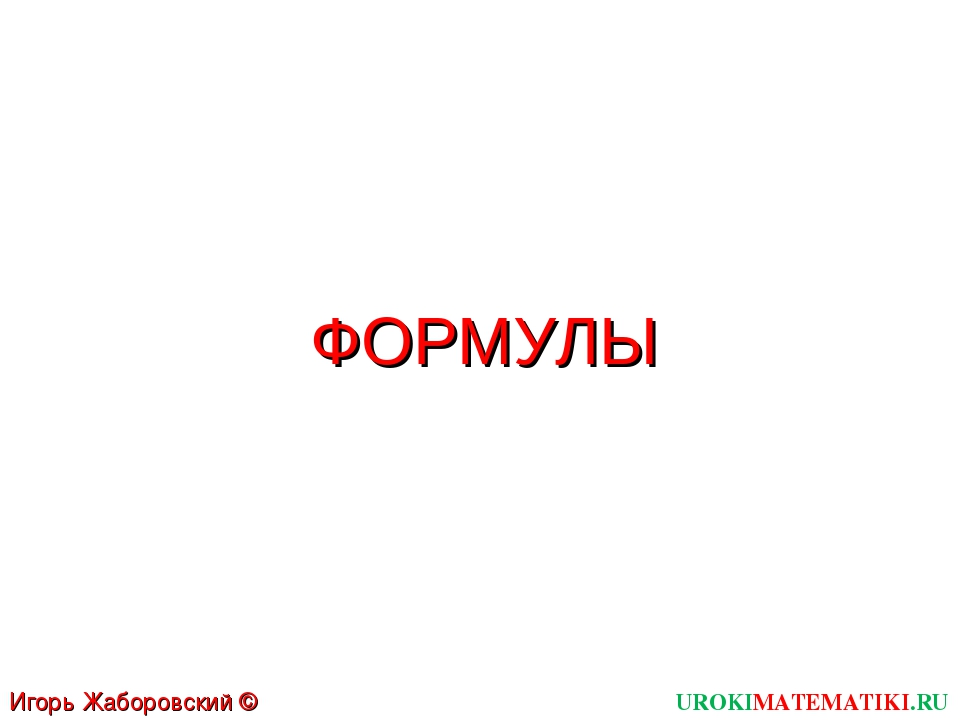 ФОРМУЛЫ UROKIMATEMATIKI.RU Игорь Жаборовский © 2011