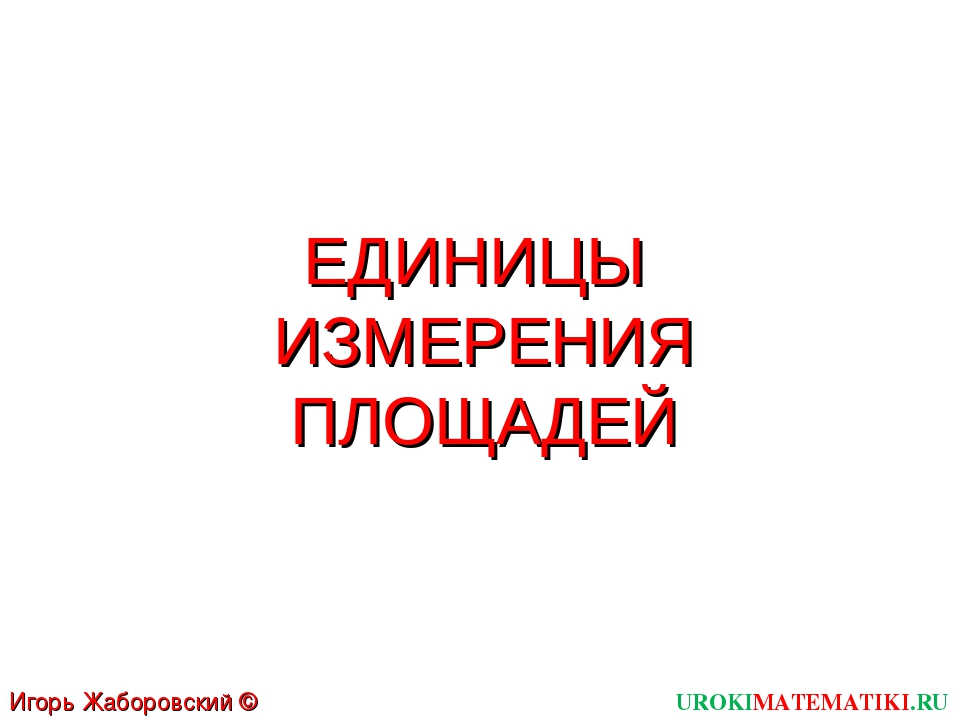 ЕДИНИЦЫ ИЗМЕРЕНИЯ ПЛОЩАДЕЙ UROKIMATEMATIKI.RU Игорь Жаборовский © 2011