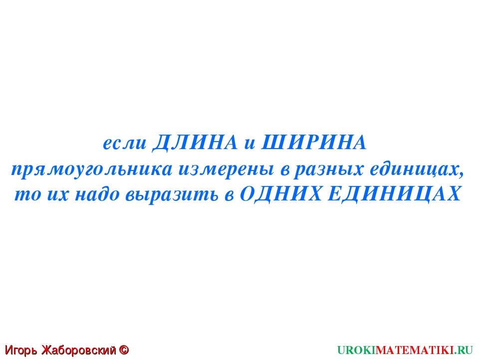 Игорь Жаборовский © 2011 UROKIMATEMATIKI.RU если ДЛИНА и ШИРИНА прямоугольник...
