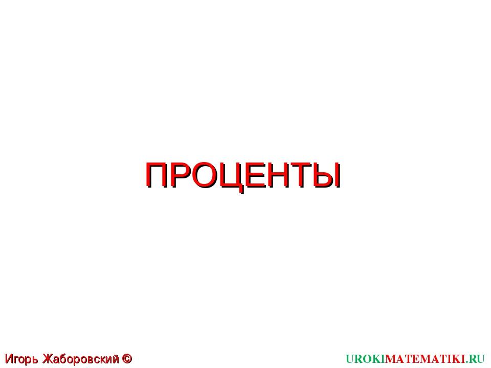 ПРОЦЕНТЫ UROKIMATEMATIKI.RU Игорь Жаборовский © 2011