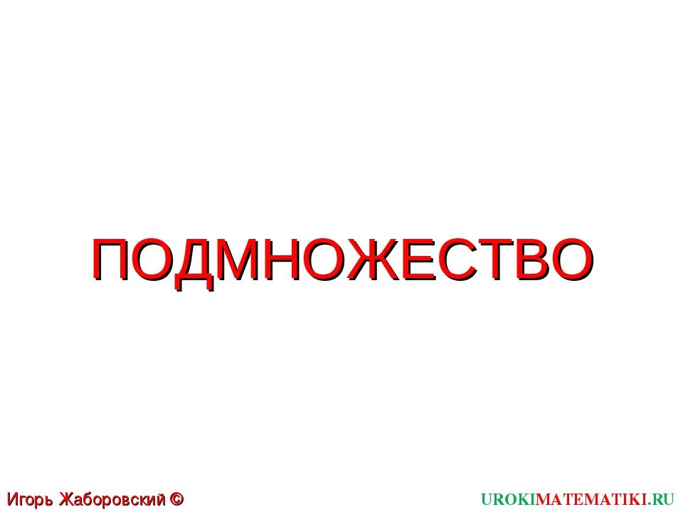 ПОДМНОЖЕСТВО UROKIMATEMATIKI.RU Игорь Жаборовский © 2011