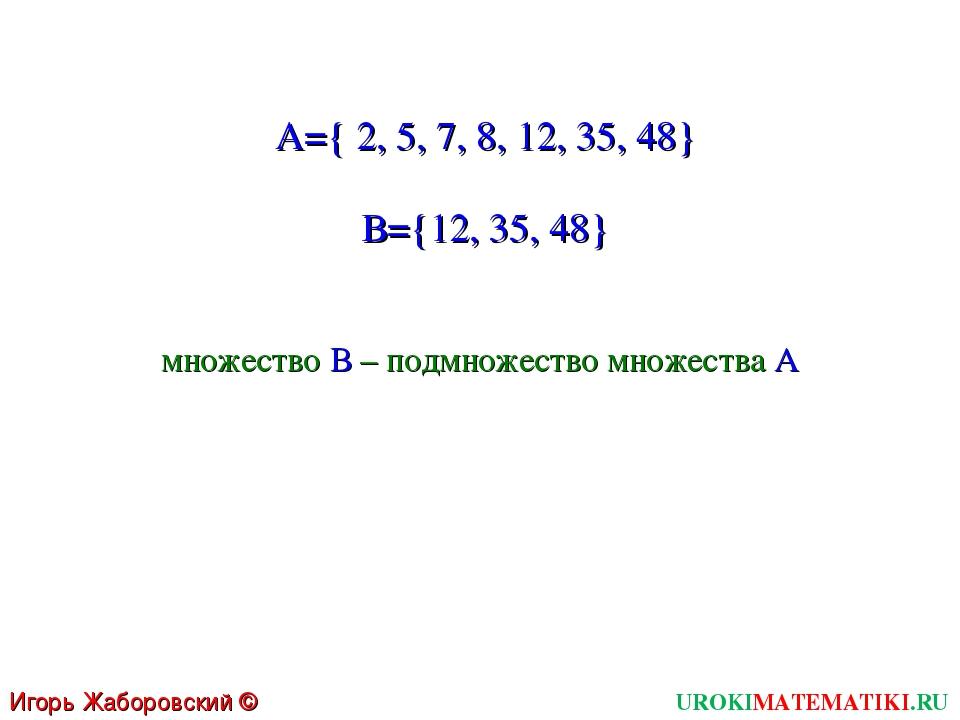 UROKIMATEMATIKI.RU Игорь Жаборовский © 2011 A={ 2, 5, 7, 8, 12, 35, 48} В={12...