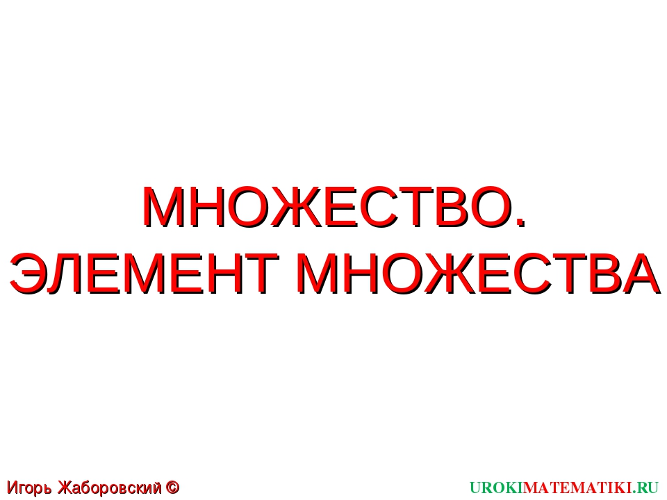 МНОЖЕСТВО. ЭЛЕМЕНТ МНОЖЕСТВА UROKIMATEMATIKI.RU Игорь Жаборовский © 2011