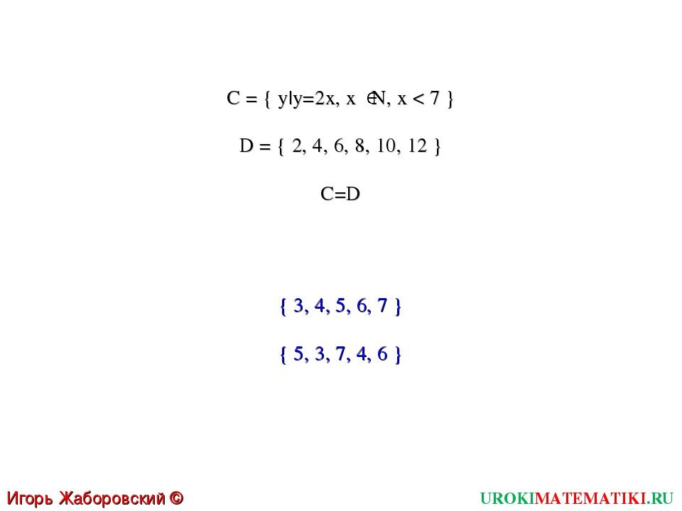 UROKIMATEMATIKI.RU Игорь Жаборовский © 2011 C = { y|y=2x, x N, x < 7 } D = {...