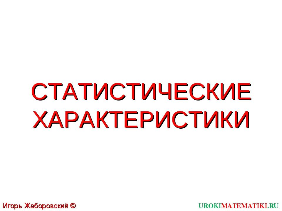 СТАТИСТИЧЕСКИЕ ХАРАКТЕРИСТИКИ UROKIMATEMATIKI.RU Игорь Жаборовский © 2011