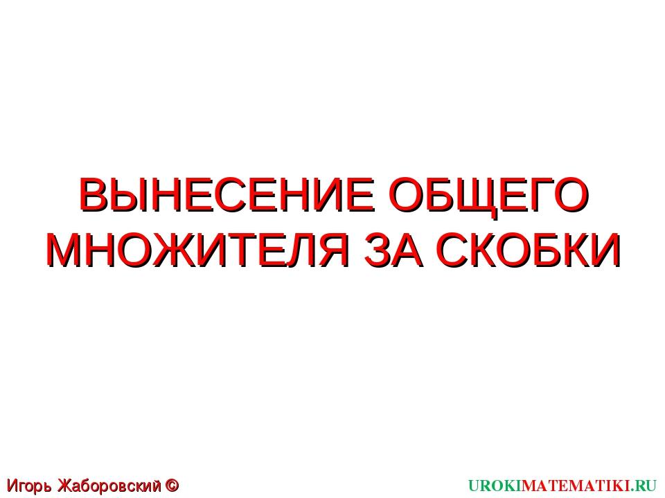 ВЫНЕСЕНИЕ ОБЩЕГО МНОЖИТЕЛЯ ЗА СКОБКИ UROKIMATEMATIKI.RU Игорь Жаборовский © 2011