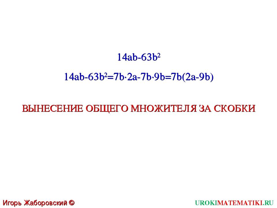 UROKIMATEMATIKI.RU Игорь Жаборовский © 2011 14ab-63b2 14ab-63b2=7b∙2a-7b∙9b=7...