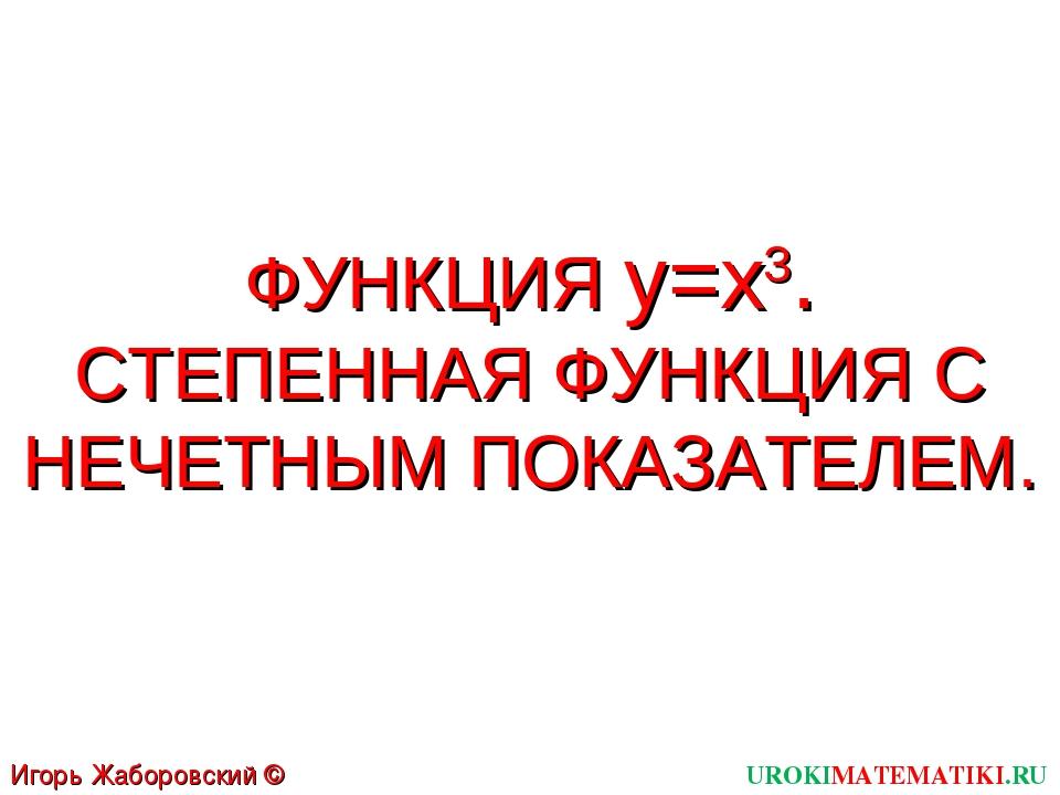 ФУНКЦИЯ y=x3. СТЕПЕННАЯ ФУНКЦИЯ С НЕЧЕТНЫМ ПОКАЗАТЕЛЕМ. UROKIMATEMATIKI.RU Иг...