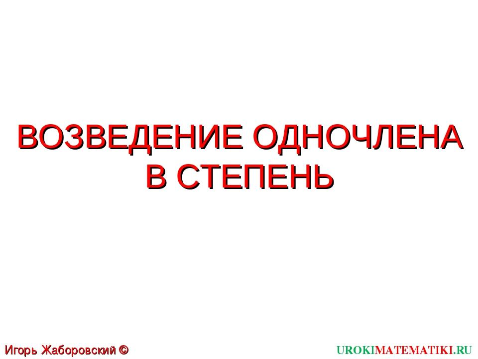 ВОЗВЕДЕНИЕ ОДНОЧЛЕНА В СТЕПЕНЬ UROKIMATEMATIKI.RU Игорь Жаборовский © 2011