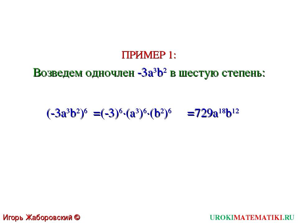 UROKIMATEMATIKI.RU Игорь Жаборовский © 2011 Возведем одночлен -3a3b2 в шестую...