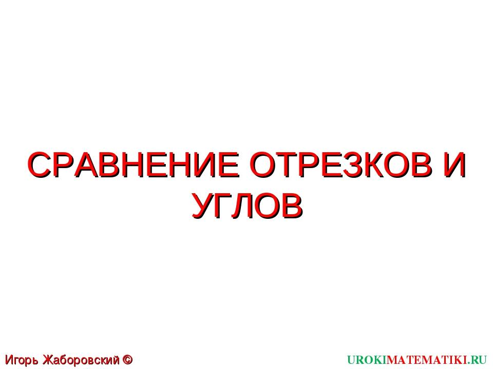 СРАВНЕНИЕ ОТРЕЗКОВ И УГЛОВ UROKIMATEMATIKI.RU Игорь Жаборовский © 2011