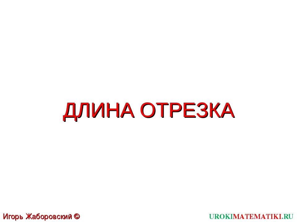 ДЛИНА ОТРЕЗКА UROKIMATEMATIKI.RU Игорь Жаборовский © 2011