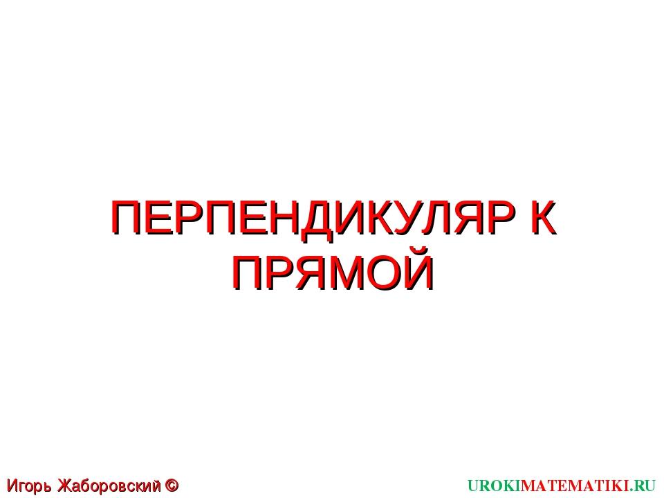 ПЕРПЕНДИКУЛЯР К ПРЯМОЙ UROKIMATEMATIKI.RU Игорь Жаборовский © 2011
