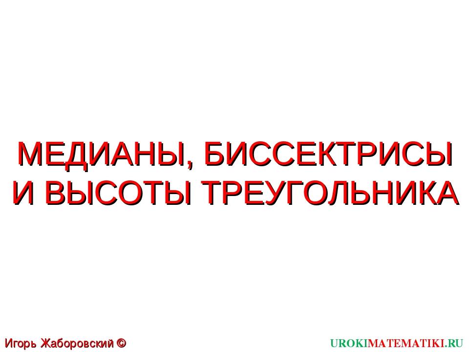МЕДИАНЫ, БИССЕКТРИСЫ И ВЫСОТЫ ТРЕУГОЛЬНИКА UROKIMATEMATIKI.RU Игорь Жаборовск...