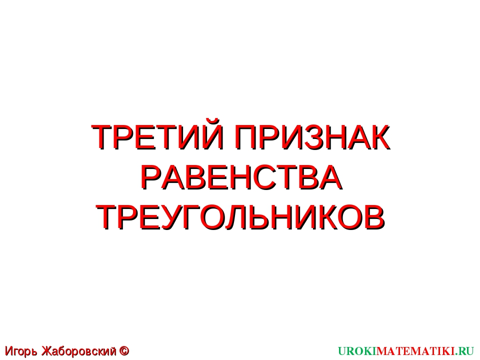 ТРЕТИЙ ПРИЗНАК РАВЕНСТВА ТРЕУГОЛЬНИКОВ UROKIMATEMATIKI.RU Игорь Жаборовский ©...